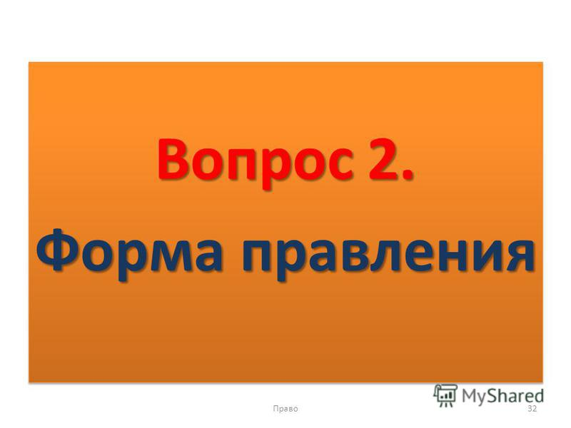 Вопрос 2. Форма правления Вопрос 2. Форма правления Право 32