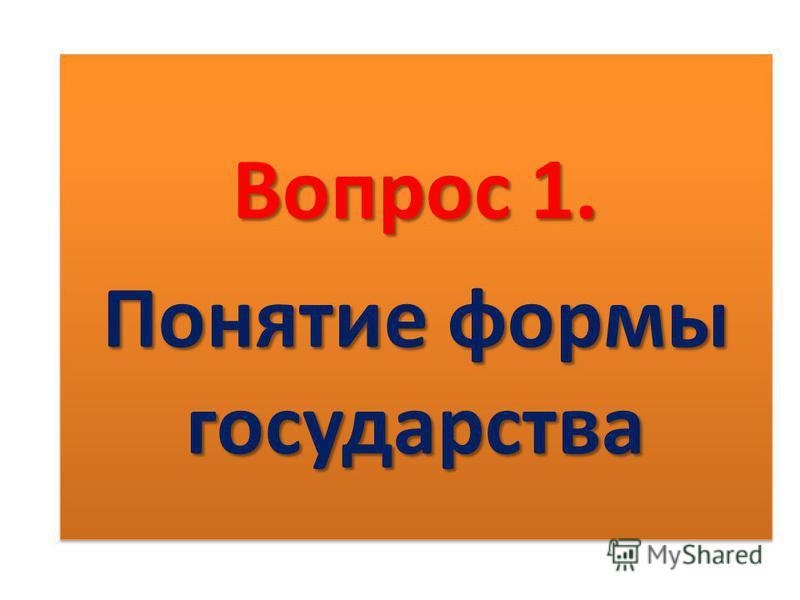 Вопрос 1. Понятие формы государства Вопрос 1. Понятие формы государства