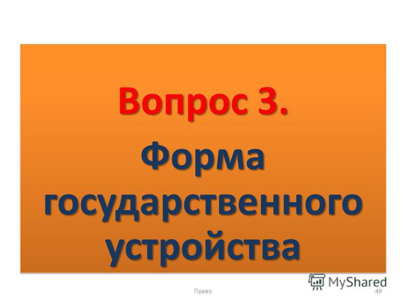 Вопрос 3. Форма государственного устройства Вопрос 3. Форма государственного устройства Право 49