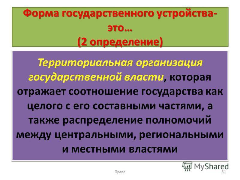 Форма государственного устройства- это… (2 определение) Территориальная организация государственной власти, которая отражает соотношение государства как целого с его составными частями, а также распределение полномочий между центральными, региональны
