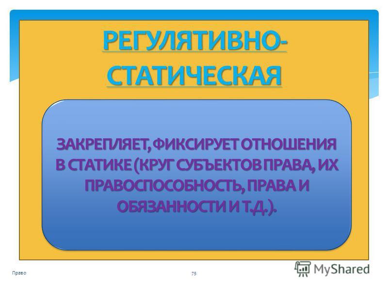 РЕГУЛЯТИВНО- СТАТИЧЕСКАЯ Право 75 ЗАКРЕПЛЯЕТ, ФИКСИРУЕТ ОТНОШЕНИЯ В СТАТИКЕ (КРУГ СУБЪЕКТОВ ПРАВА, ИХ ПРАВОСПОСОБНОСТЬ, ПРАВА И ОБЯЗАННОСТИ И Т.Д.).