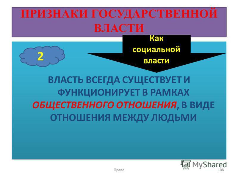 ПРИЗНАКИ ГОСУДАРСТВЕННОЙ ВЛАСТИ ВЛАСТЬ ВСЕГДА СУЩЕСТВУЕТ И ФУНКЦИОНИРУЕТ В РАМКАХ ОБЩЕСТВЕННОГО ОТНОШЕНИЯ, В ВИДЕ ОТНОШЕНИЯ МЕЖДУ ЛЮДЬМИ Право 108 2 Как социальной власти
