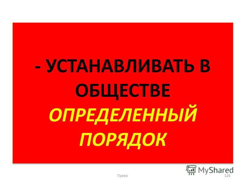 - УСТАНАВЛИВАТЬ В ОБЩЕСТВЕ ОПРЕДЕЛЕННЫЙ ПОРЯДОК Право 126