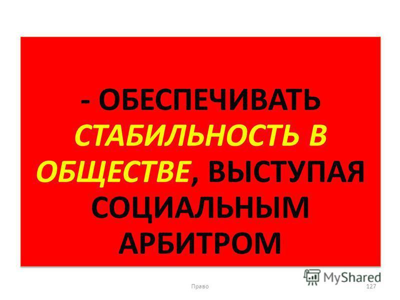 - ОБЕСПЕЧИВАТЬ СТАБИЛЬНОСТЬ В ОБЩЕСТВЕ, ВЫСТУПАЯ СОЦИАЛЬНЫМ АРБИТРОМ Право 127