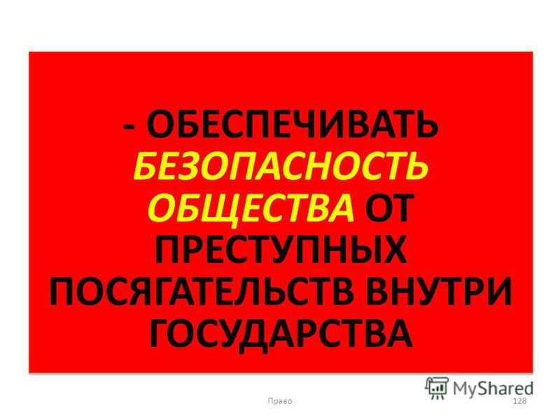 - ОБЕСПЕЧИВАТЬ БЕЗОПАСНОСТЬ ОБЩЕСТВА ОТ ПРЕСТУПНЫХ ПОСЯГАТЕЛЬСТВ ВНУТРИ ГОСУДАРСТВА Право 128