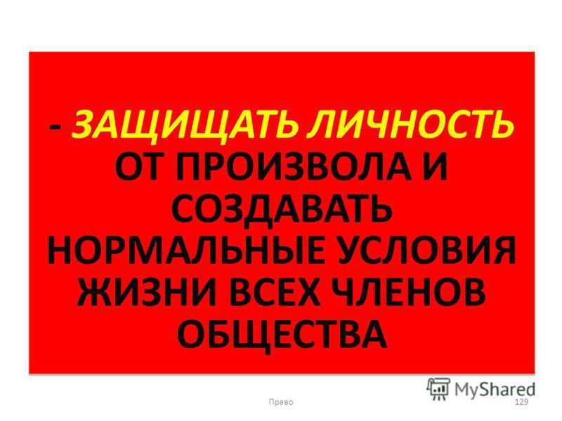 - ЗАЩИЩАТЬ ЛИЧНОСТЬ ОТ ПРОИЗВОЛА И СОЗДАВАТЬ НОРМАЛЬНЫЕ УСЛОВИЯ ЖИЗНИ ВСЕХ ЧЛЕНОВ ОБЩЕСТВА Право 129