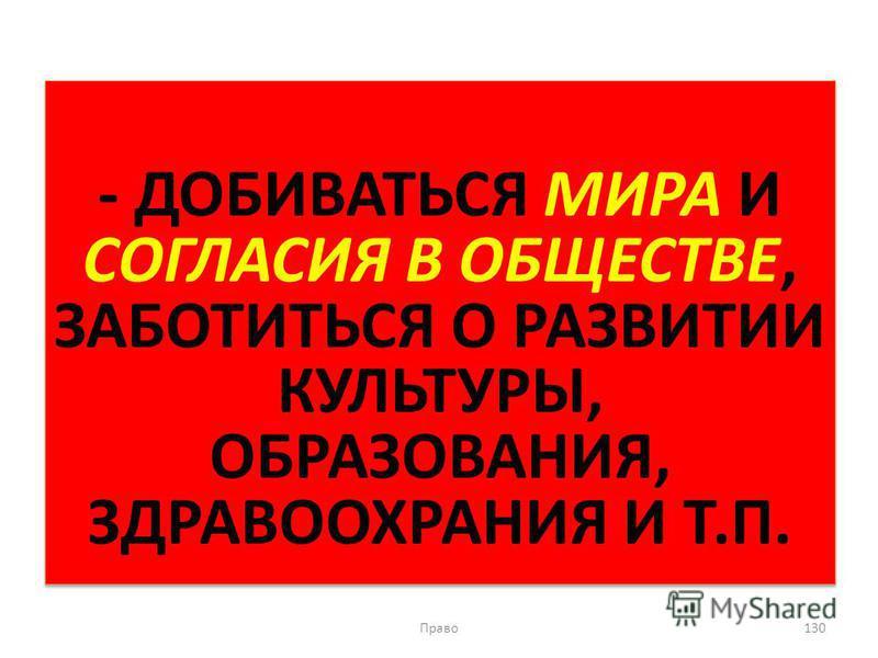 - ДОБИВАТЬСЯ МИРА И СОГЛАСИЯ В ОБЩЕСТВЕ, ЗАБОТИТЬСЯ О РАЗВИТИИ КУЛЬТУРЫ, ОБРАЗОВАНИЯ, ЗДРАВООХРАНИЯ И Т.П. Право 130