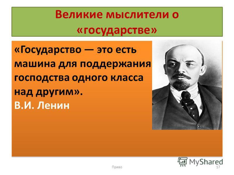 Великие мыслители о «государстве» «Государство это есть машина для поддержания господства одного класса над другим». В.И. Ленин «Государство это есть машина для поддержания господства одного класса над другим». В.И. Ленин Право 17