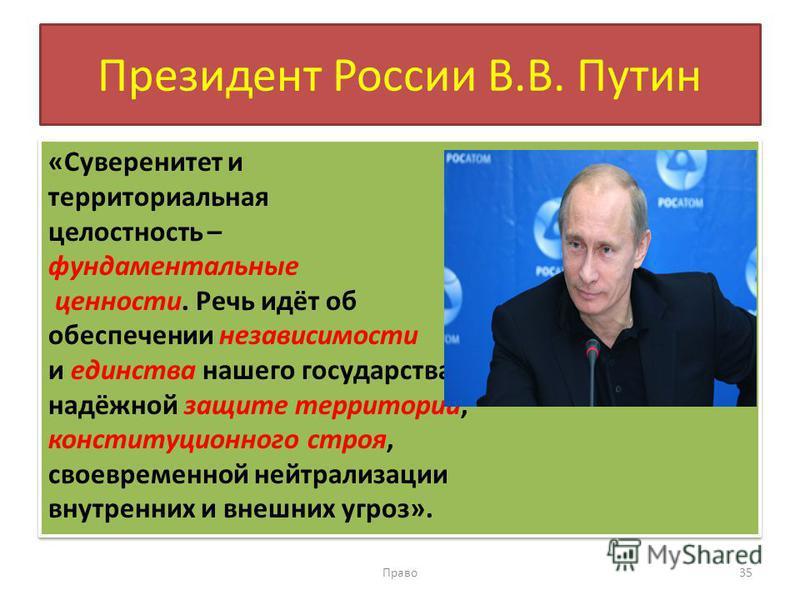 Президент России В.В. Путин «Суверенитет и территориальная целостность – фундаментальные ценности. Речь идёт об обеспечении независимости и единства нашего государства, надёжной защите территории, конституционного строя, своевременной нейтрализации в