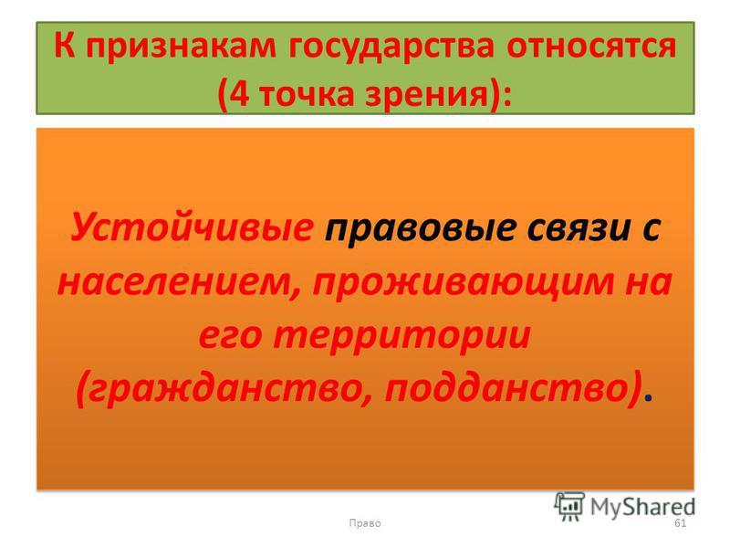 К признакам государства относятся (4 точка зрения): Устойчивые правовые связи с населением, проживающим на его территории (гражданство, подданство). Право 61