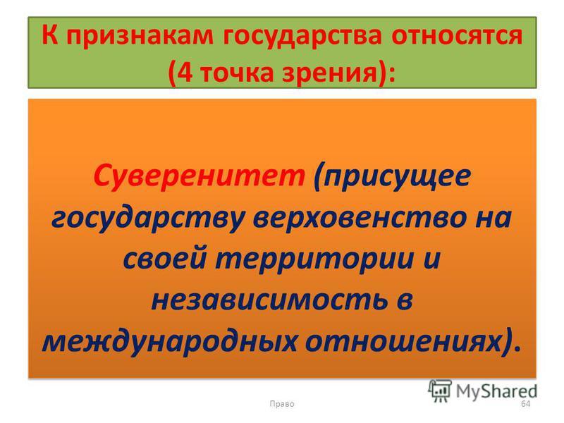 К признакам государства относятся (4 точка зрения): Суверенитет (присущее государству верховенство на своей территории и независимость в международных отношениях). Право 64
