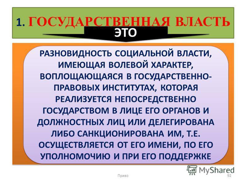 1. ГОСУДАРСТВЕННАЯ ВЛАСТЬ Право 92 РАЗНОВИДНОСТЬ СОЦИАЛЬНОЙ ВЛАСТИ, ИМЕЮЩАЯ ВОЛЕВОЙ ХАРАКТЕР, ВОПЛОЩАЮЩАЯСЯ В ГОСУДАРСТВЕННО- ПРАВОВЫХ ИНСТИТУТАХ, КОТОРАЯ РЕАЛИЗУЕТСЯ НЕПОСРЕДСТВЕННО ГОСУДАРСТВОМ В ЛИЦЕ ЕГО ОРГАНОВ И ДОЛЖНОСТНЫХ ЛИЦ ИЛИ ДЕЛЕГИРОВАНА