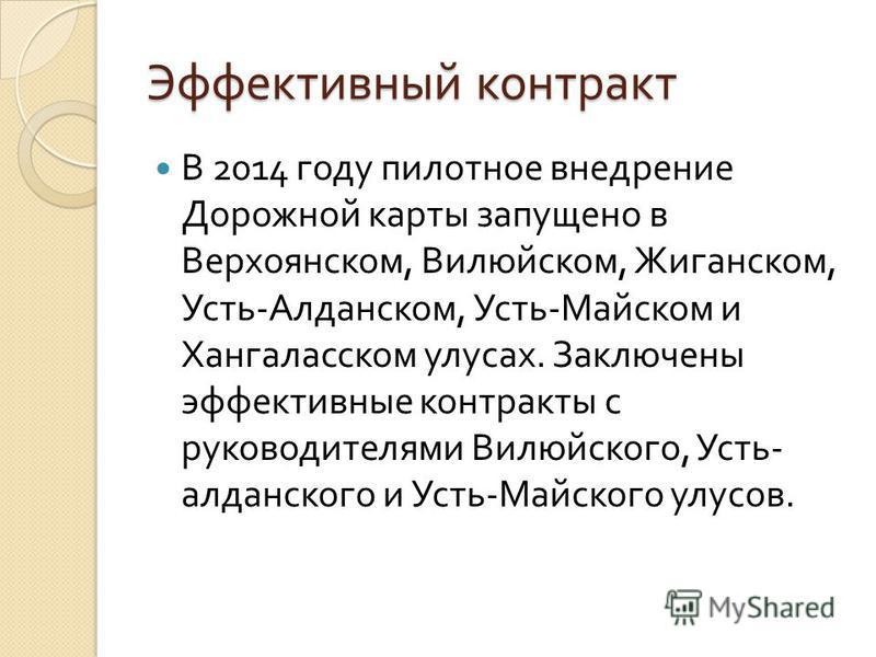Эффективный контракт В 2014 году пилотное внедрение Дорожной карты запущено в Верхоянском, Вилюйском, Жиганском, Усть - Алданском, Усть - Майском и Хангаласском улусах. Заключены эффективные контракты с руководителями Вилюйского, Усть - алданского и