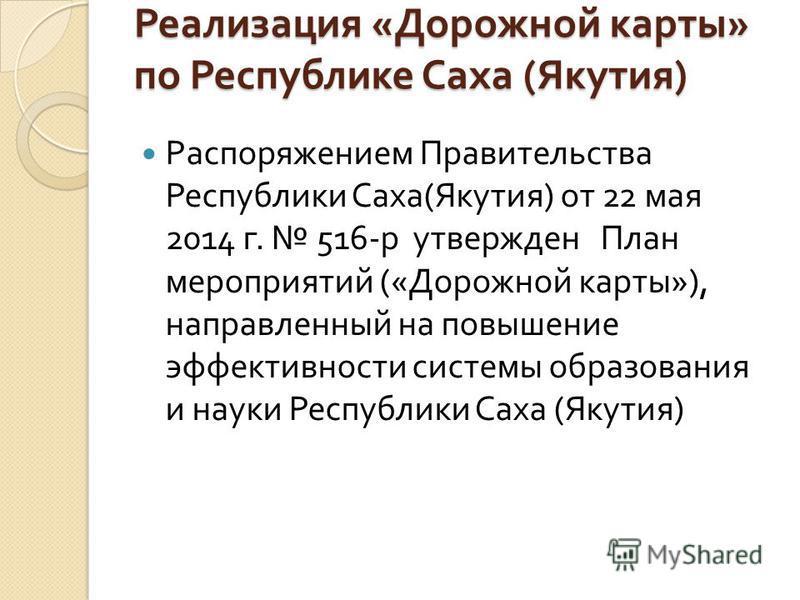 Реализация « Дорожной карты » по Республике Саха ( Якутия ) Распоряжением Правительства Республики Саха ( Якутия ) от 22 мая 2014 г. 516- р утвержден План мероприятий (« Дорожной карты »), направленный на повышение эффективности системы образования и