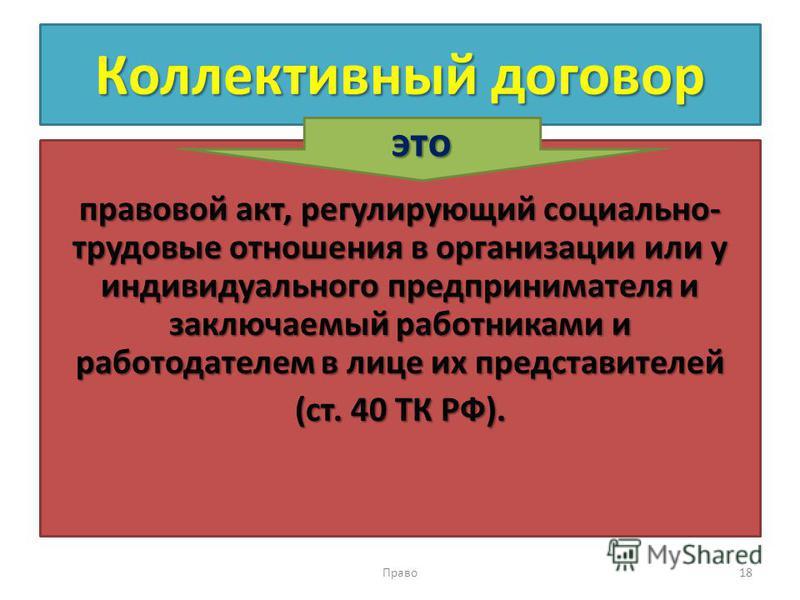 Коллективный договор правовой акт, регулирующий социально- трудовые отношения в организации или у индивидуального предпринимателя и заключаемый работниками и работодателем в лице их представителей (ст. 40 ТК РФ). Право 18 это