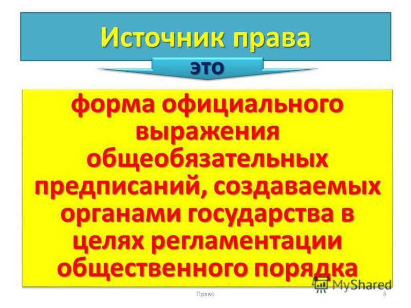 Источник права форма официального выражения общеобязательных предписаний, создаваемых органами государства в целях регламентации общественного порядка Право 8 это