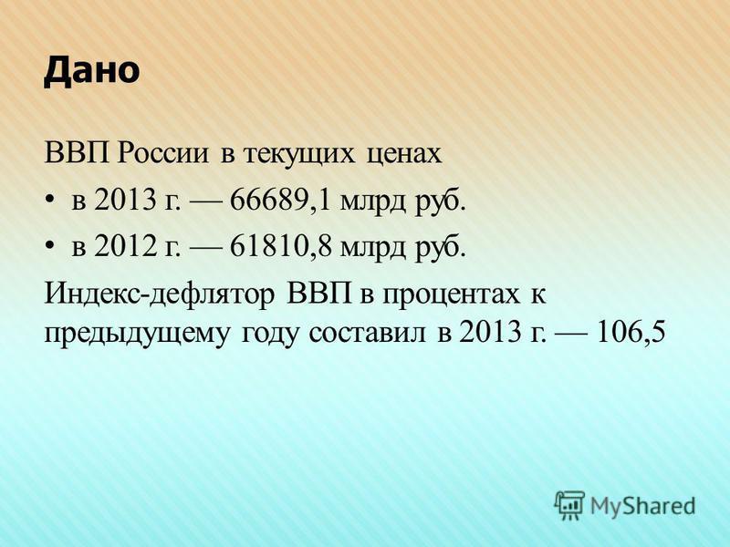 Дано ВВП России в текущих ценах в 2013 г. 66689,1 млрд руб. в 2012 г. 61810,8 млрд руб. Индекс-дефлятор ВВП в процентах к предыдущему году составил в 2013 г. 106,5