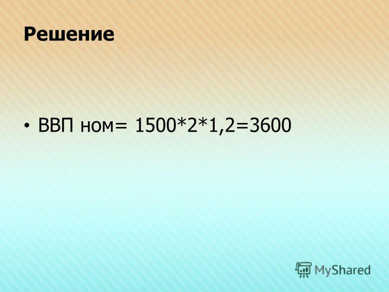 Решение ВВП ном= 1500*2*1,2=3600