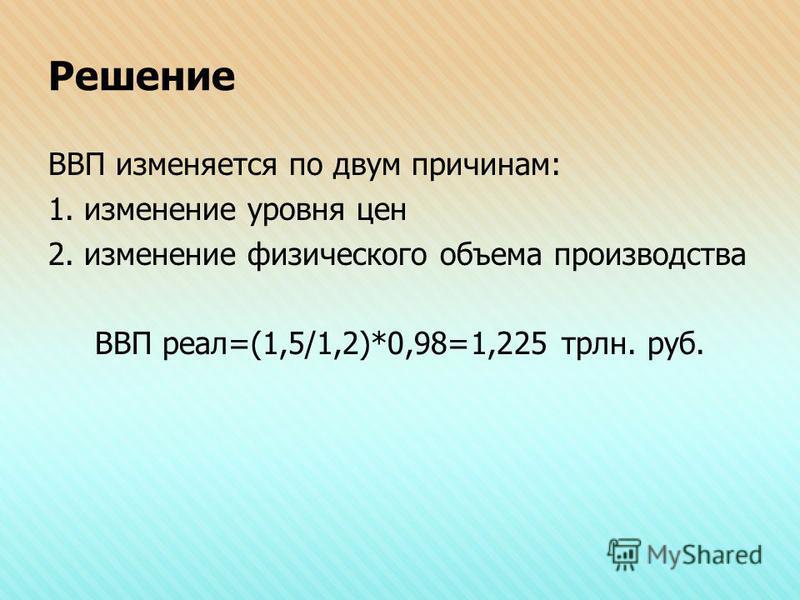 Решение ВВП изменяется по двум причинам: 1. изменение уровня цен 2. изменение физического объема производства ВВП реал=(1,5/1,2)*0,98=1,225 трлн. руб.