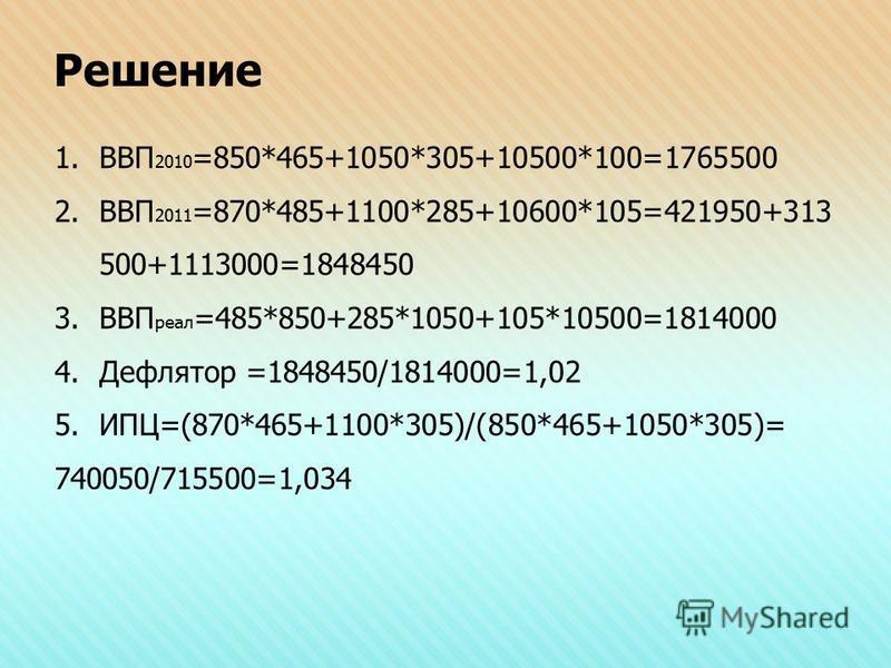 Решение 1. ВВП 2010 =850*465+1050*305+10500*100=1765500 2. ВВП 2011 =870*485+1100*285+10600*105=421950+313 500+1113000=1848450 3. ВВП реал =485*850+285*1050+105*10500=1814000 4. Дефлятор =1848450/1814000=1,02 5.ИПЦ=(870*465+1100*305)/(850*465+1050*30