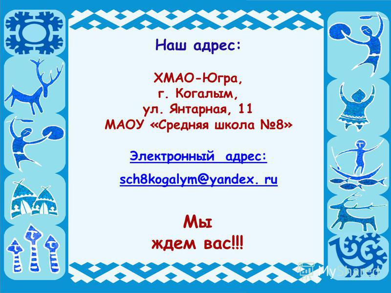 Наш адрес: ХМАО-Югра, г. Когалым, ул. Янтарная, 11 МАОУ «Средняя школа 8» Электронный адрес: sch8kogalym@yandex. ru Мы ждем вас!!!