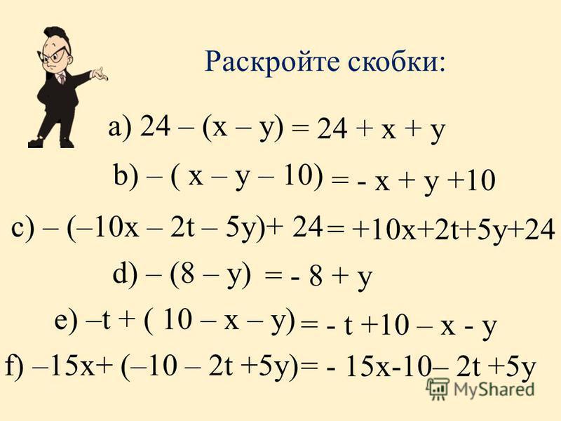 Раскройте скобки: b) – ( x – y – 10) а) 24 – (x – y) = 24 + x + y = - x + y +10 c) – (–10x – 2t – 5y)+ 24 = +10x+2t+5y+24 d) – (8 – y) = - 8 + y e) –t + ( 10 – x – y) = - t +10 – x - y f) –15x+ (–10 – 2t +5y) = - 15x-10– 2t +5y