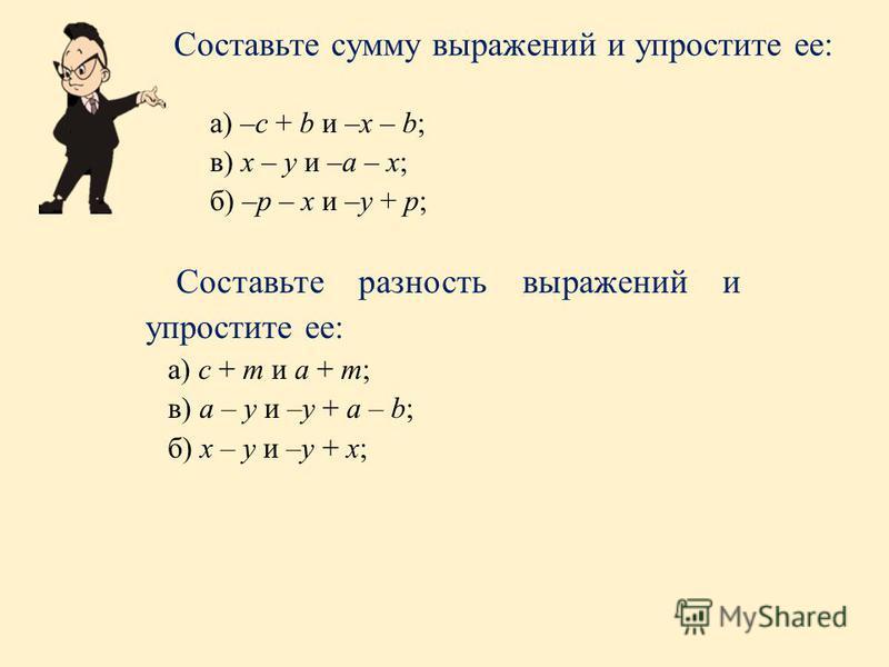 а) –с + b и –х – b; в) х – у и –а – х; б) –р – х и –у + р; Составьте сумму выражений и упростите ее: Составьте разность выражений и упростите ее: а) с + m и а + m; в) а – у и –у + а – b; б) х – у и –у + х;