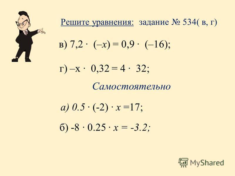 Решите уравнения: задание 534( в, г) в) 7,2 (–х) = 0,9 (–16); г) –х 0,32 = 4 32; а) 0.5 (-2) x =17; б) -8 0.25 x = -3.2; Самостоятельно