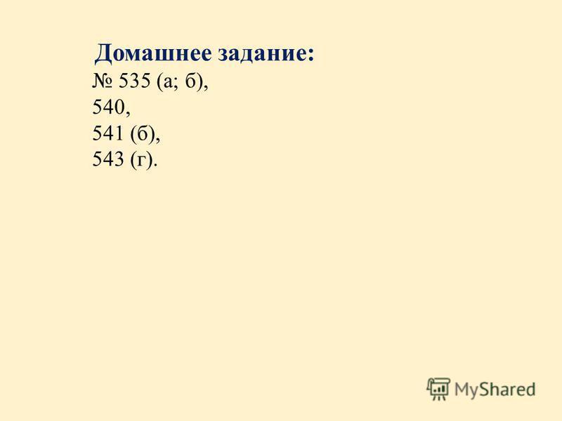 Домашнее задание: 535 (а; б), 540, 541 (б), 543 (г).