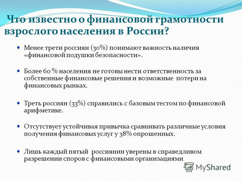 Что известно о финансовой грамотности взрослого населения в России? Менее трети россиян (30%) понимают важность наличия «финансовой подушки безопасности». Более 60 % населения не готовы нести ответственность за собственные финансовые решения и возмож
