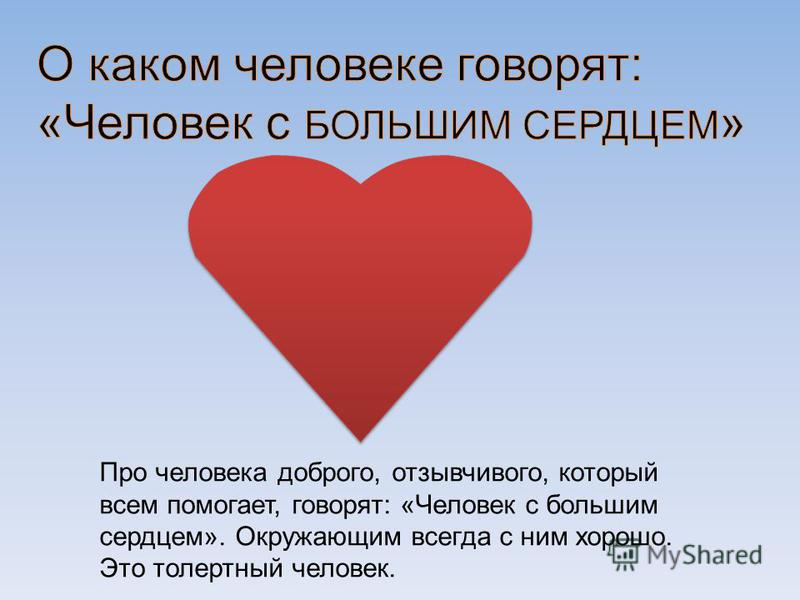 Про человека доброго, отзывчивого, который всем помогает, говорят: «Человек с большим сердцем». Окружающим всегда с ним хорошо. Это толерантный человек.
