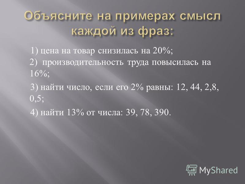 1) цена на товар снизилась на 20%; 2) производительность труда повысилась на 16%; 3) найти число, если его 2% равны : 12, 44, 2,8, 0,5; 4) найти 13% от числа : 39, 78, 390.