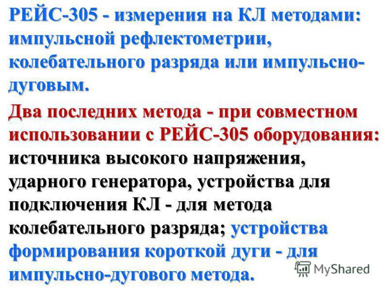 РЕЙС-305 - измерения на КЛ методами: импульсной рефлектометрии, колебательного разряда или импульсно- дуговым. Два последних метода - при совместном использовании с РЕЙС-305 оборудования: источника высокого напряжения, ударного генератора, устройства