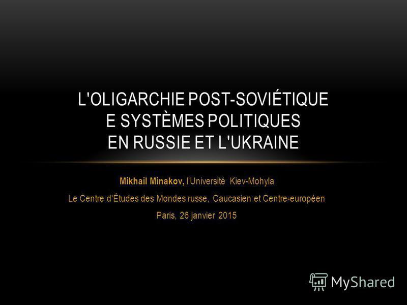 Mikhail Minakov, lUniversité Kiev-Mohyla Le Centre d'Études des Mondes russe, Caucasien et Centre-européen Paris, 26 janvier 2015 L'OLIGARCHIE POST-SOVIÉTIQUE E SYSTÈMES POLITIQUES EN RUSSIE ET L'UKRAINE