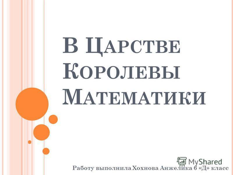 В Ц АРСТВЕ К ОРОЛЕВЫ М АТЕМАТИКИ Работу выполнила Хохнова Анжелика 6 «Д» класс