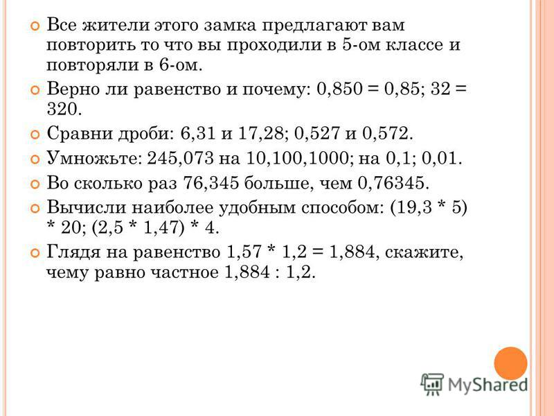 Все жители этого замка предлагают вам повторить то что вы проходили в 5-ом классе и повторяли в 6-ом. Верно ли равенство и почему: 0,850 = 0,85; 32 = 320. Сравни дроби: 6,31 и 17,28; 0,527 и 0,572. Умножьте: 245,073 на 10,100,1000; на 0,1; 0,01. Во с