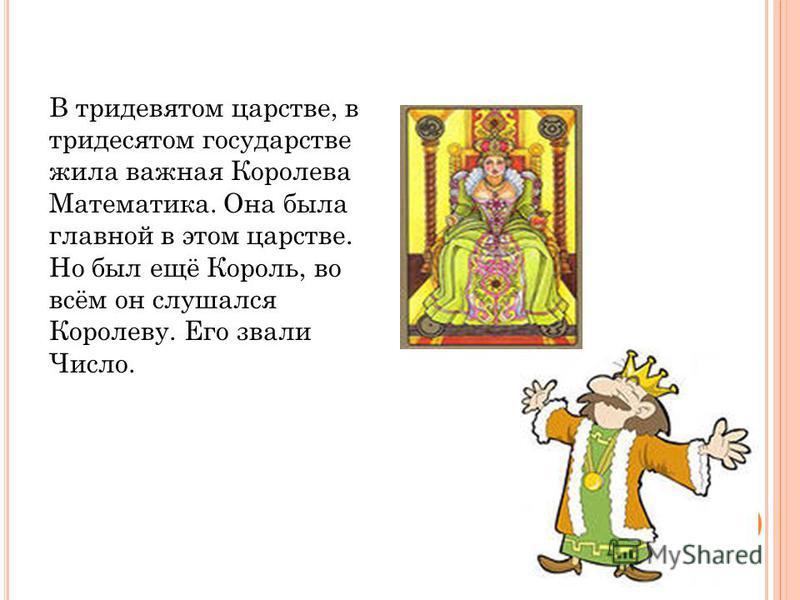 В тридевятом царстве, в тридесятом государстве жила важная Королева Математика. Она была главной в этом царстве. Но был ещё Король, во всём он слушался Королеву. Его звали Число.