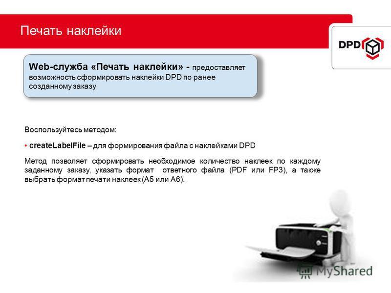 Печать наклейки Воспользуйтесь методом: createLabelFile – для формирования файла с наклейками DPD Метод позволяет сформировать необходимое количество наклеек по каждому заданному заказу, указать формат ответного файла (PDF или FP3), а также выбрать ф