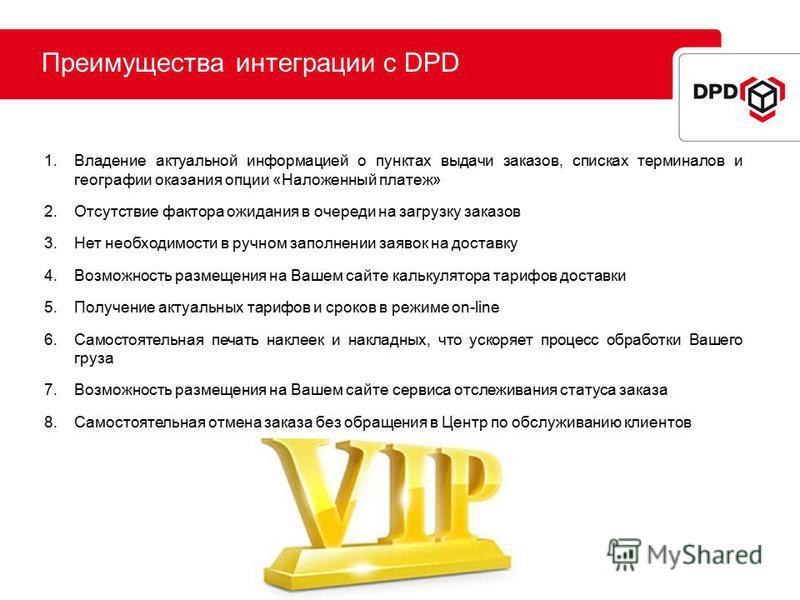 Преимущества интеграции с DPD 1. Владение актуальной информацией о пунктах выдачи заказов, списках терминалов и географии оказания опции «Наложенный платеж» 2. Отсутствие фактора ожидания в очереди на загрузку заказов 3. Нет необходимости в ручном за