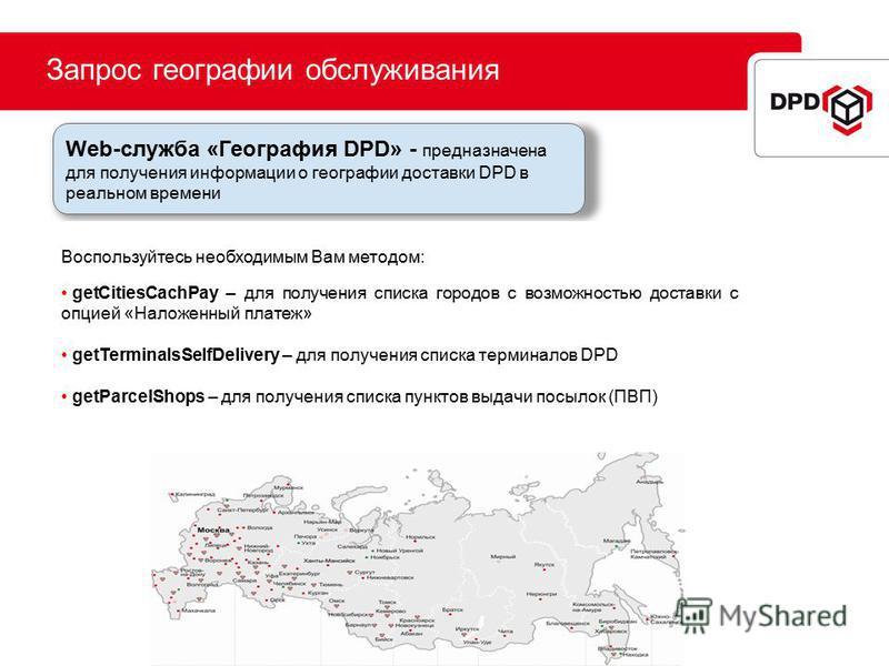 Запрос географии обслуживания Web-служба «География DPD» - предназначена для получения информации о географии доставки DPD в реальном времени Воспользуйтесь необходимым Вам методом: getCitiesCachPay – для получения списка городов с возможностью доста