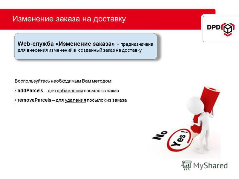 Изменение заказа на доставку Воспользуйтесь необходимым Вам методом: addParcels – для добавления посылок в заказ removeParcels – для удаления посылок из заказа Web-служба «Изменение заказа» - предназначена для внесения изменений в созданный заказ на