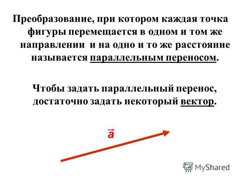 Преобразование, при котором каждая точка фигуры перемещается в одном и том же направлении и на одно и то же расстояние называется параллельным переносом. Чтобы задать параллельный перенос, достаточно задать некоторый вектор. а