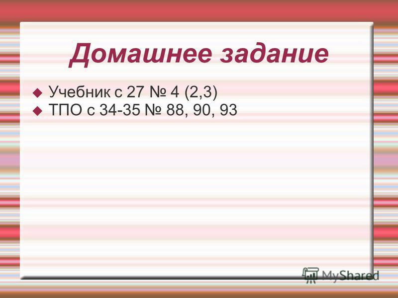 Домашнее задание Учебник с 27 4 (2,3) ТПО с 34-35 88, 90, 93