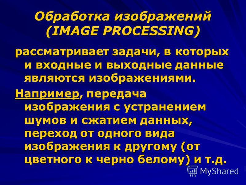 Обработка изображений (IMAGE PROCESSING) рассматривает задачи, в которых и входные и выходные данные являются изображениями. Например, передача изображения с устранением шумов и сжатием данных, переход от одного вида изображения к другому (от цветног