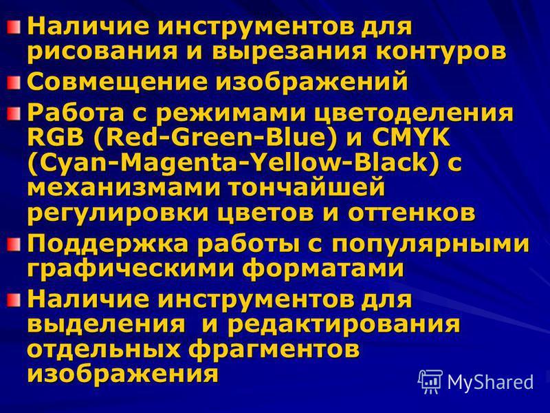 Наличие инструментов для рисования и вырезания контуров Совмещение изображений Работа с режимами цветоделения RGB (Red-Green-Blue) и CMYK (Cyan-Magenta-Yellow-Black) с механизмами тончайшей регулировки цветов и оттенков Поддержка работы с популярными