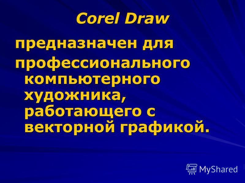 Corel Draw предназначен для профессионального компьютерного художника, работающего с векторной графикой.
