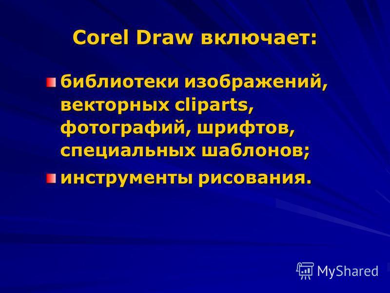 Corel Draw включает: библиотеки изображений, векторных cliparts, фотографий, шрифтов, специальных шаблонов; инструменты рисования.