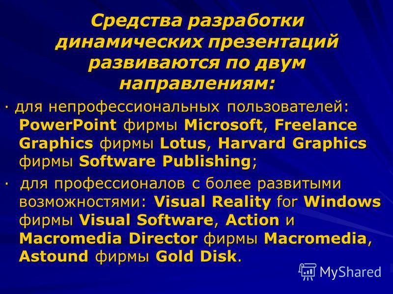 Средства разработки динамических презентаций развиваются по двум направлениям: · для непрофессиональных пользователей: PowerPoint фирмы Microsoft, Freelance Graphics фирмы Lotus, Harvard Graphics фирмы Software Publishing; · для профессионалов с боле