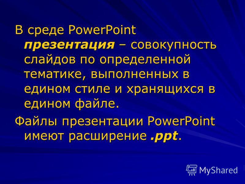 В среде PowerPoint презентация – совокупность слайдов по определенной тематике, выполненных в едином стиле и хранящихся в едином файле. Файлы презентации PowerPoint имеют расширение.ppt.