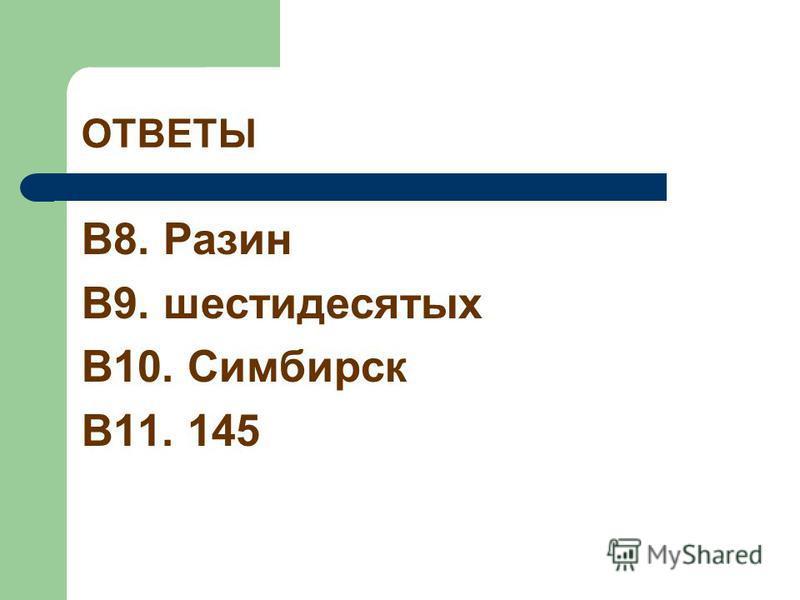 ОТВЕТЫ В8. Разин В9. шестидесятых В10. Симбирск В11. 145
